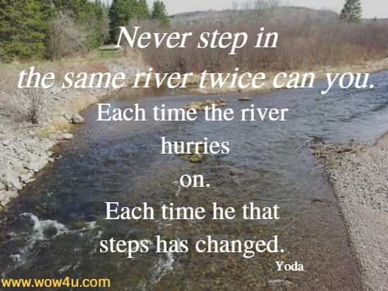 Never step in the same river twice can you. Each time the river hurries  on. Each time he that steps has changed. Yoda