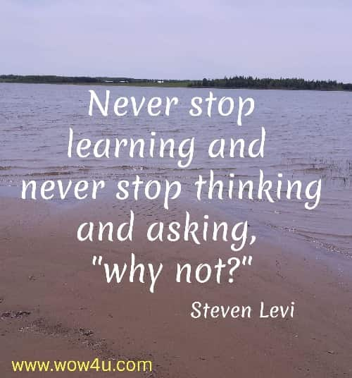 Never stop learning and never stop thinking and asking, why not? Steven Levi
