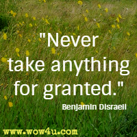 Never take anything for granted. Benjamin Disraeli