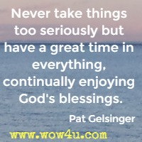 Never take things too seriously but have a great time in everything, continually enjoying God's blessings. Pat Gelsinger