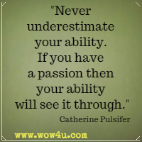 Never underestimate your ability.  If you have a passion then  your ability will see it through. Catherine Pulsifer
