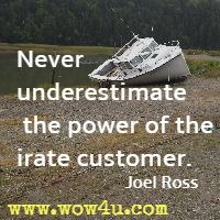 Never underestimate the power of the irate customer. Joel Ross