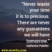 Never waste your time it is to precious. There are never any guarantees we will have tomorrow. Catherine Pulsifer