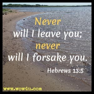 Never will I leave you; never will I forsake you.  Hebrews 13:5