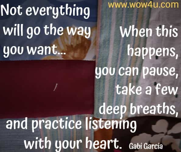 Not everything will go the way you want... When this happens, you can pause, take a few deep breaths, and practice listening with your heart. Gabi Garcia