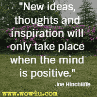 New ideas,thoughts and inspiration will only take place when the mind is positive. Joe Hinchliffe