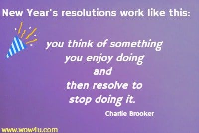 New Year's resolutions work like this: you think of something you enjoy  doing and then resolve to stop doing it.  Charlie Brooker