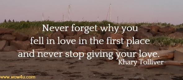 Never forget why you fell in love in the first place and never stop giving your love.  Khary Tolliver
