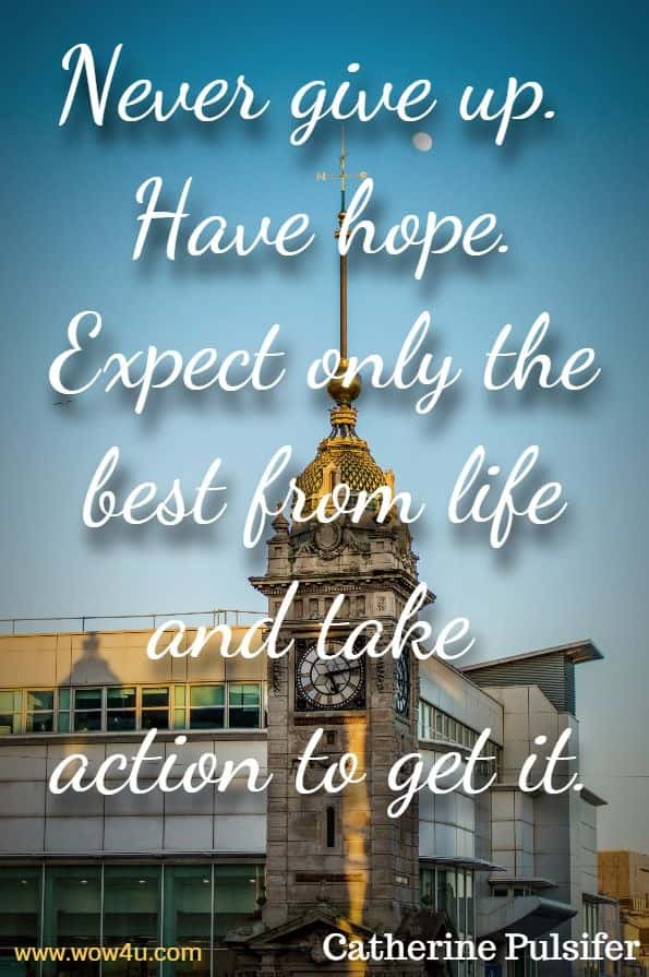 Never give up.  Have hope. Expect only the best from life and take  action to get it. Catherine Pulsifer