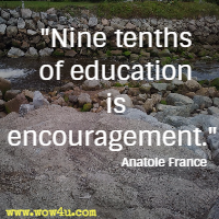 Nine tenths of education is encouragement.  Anatole France