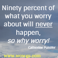 Ninety percent of what you worry about will never happen, so why worry! Catherine Pulsifer