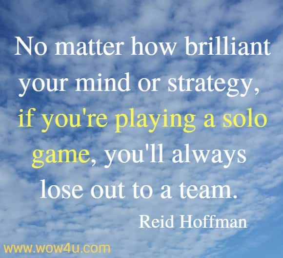No matter how brilliant your mind or strategy, if you're playing a solo game, you'll always lose out to a team.  Reid Hoffman