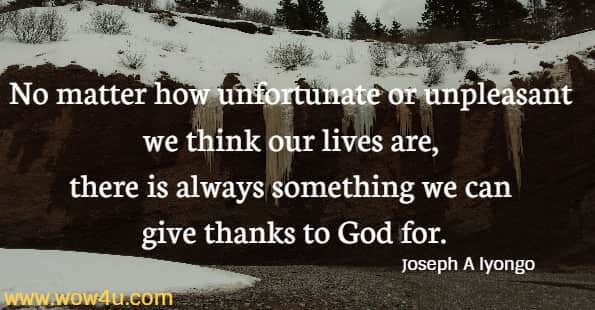 No matter how unfortunate or unpleasant we think our lives are, there is always something we can give thanks to God for.  Joseph A Iyongo