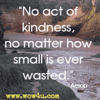 No act of kindness, no matter how small is ever wasted.  Aesop
