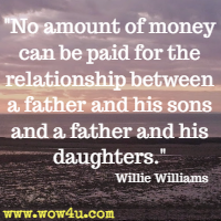 No amount of money can be paid for the relationship between a father and his sons and a father and his daughters. Willie Williams