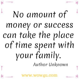 No amount of money or success can take the place of time spent with your family. Author Unknown