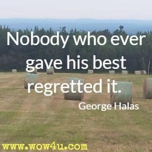 Nobody who ever gave his best regretted it.  George Halas