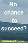No chance to succeed?