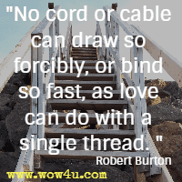 No cord or cable can draw so forcibly, or bind so fast, as love can do with a single thread. Robert Burton