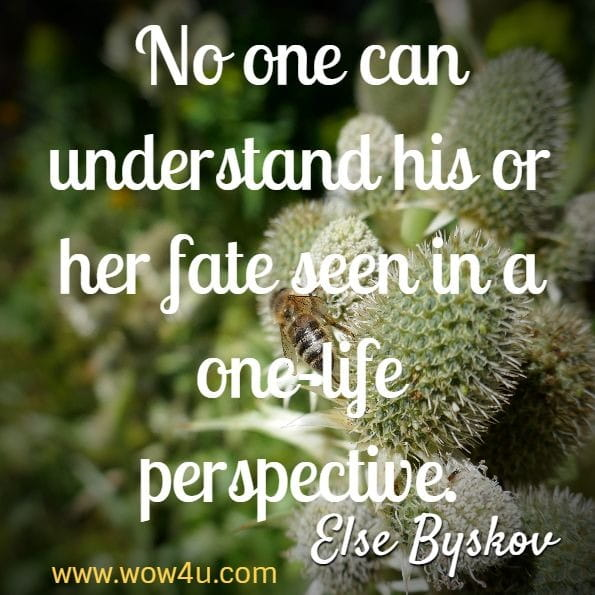 No one can understand his or her fate seen in a one-life perspective. Else Byskov, Fate and Karma in a Nutshell