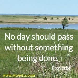 No day should pass without something being done. Proverbs