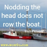 Nodding the head does not row the boat. Irish Proverb