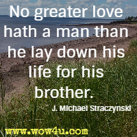 No greater love hath a man than he lay down his life for his brother.  J. Michael Straczynski