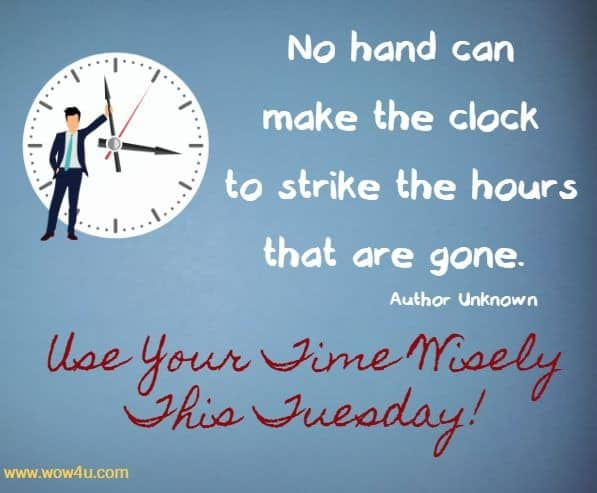 No hand can make the clock to strike the hours that are gone.  Author Unknown   Use Your Time Wisely This Tuesday!