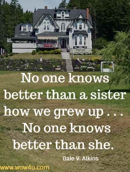No one knows better than a sister how we grew up . . .   No one knows better than she. Dale V. Atkins