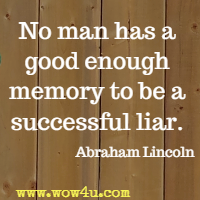 No man has a good enough memory to be a successful liar. Abraham Lincoln