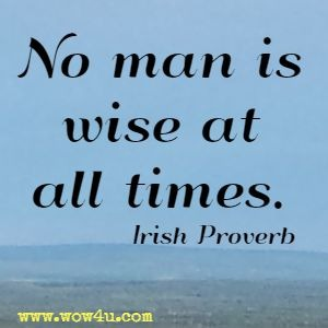 No man is wise at all times.  Irish Proverb
