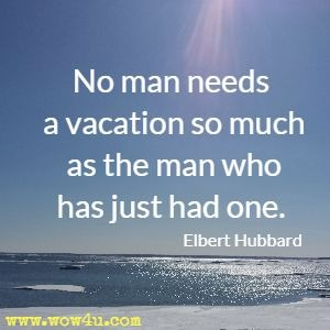 No man needs a vacation so much as the man who has just had one. Elbert Hubbard