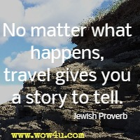 No matter what happens, travel gives you a story to tell.  Jewish Proverb