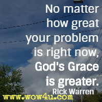 No matter how great your problem is right now, God's Grace is greater. Rick Warren