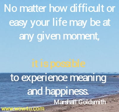 No matter how difficult or easy your life may be at any given moment, it is possible to experience meaning and happiness.  Marshall Goldsmith