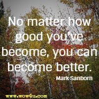 No matter how good you've become, you can become better. Mark Sanborn