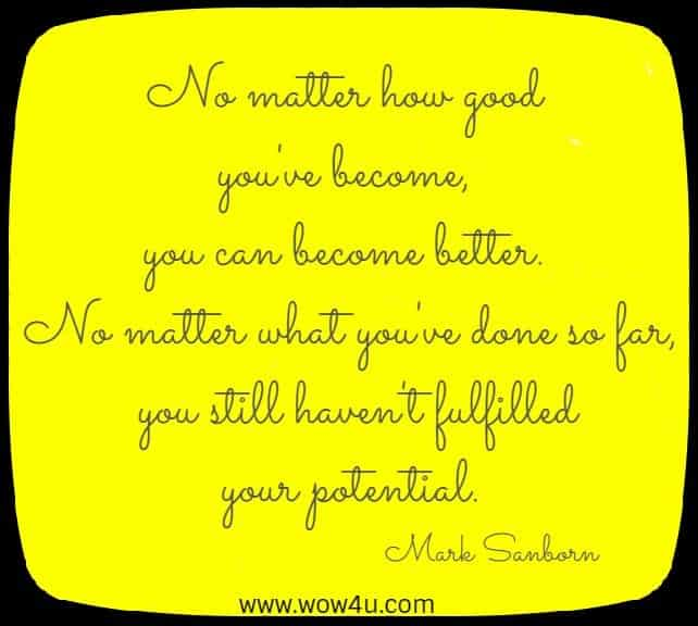 No matter how good you've become, you can become better.  No matter what you've done so far, you still haven't fulfilled your potential. Mark Sanborn