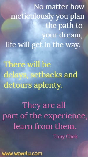 No matter how meticulously you plan the path to your dream, life  will get in the way.  There will be delays, setbacks and detours aplenty. They  are all part of the experience, learn from them.   Tony Clark