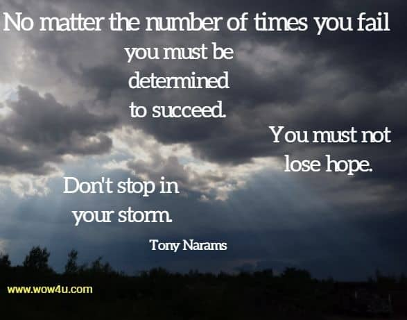 No matter the number of times you fail you must be determined to succeed. You must not lose hope. Don't stop in your storm. Tony Narams