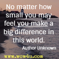 No matter how small you may feel you make a big difference in this world. Author Unknown