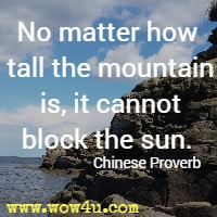 No matter how tall the mountain is, it cannot block the sun. Chinese Proverb