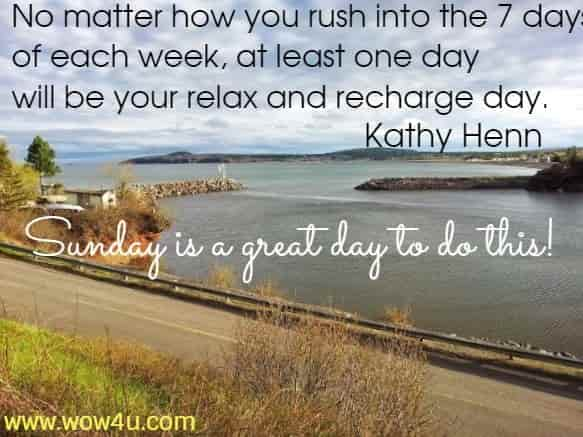 No matter how you rush into the 7 days of each week,  at least one day will be your relax and recharge day. Kathy Henn  Sunday is a great day to do this!