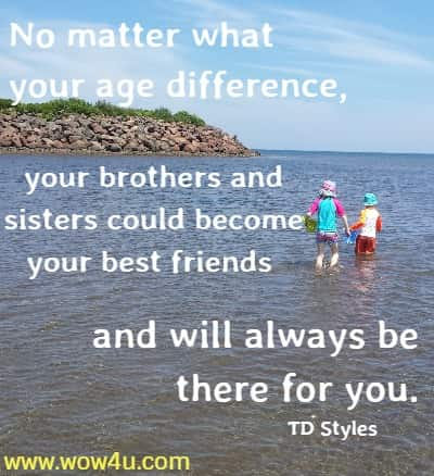 No matter what your age difference, your brothers and sisters could become your best friends and will always be there for you.  TD Styles