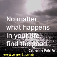 No matter what happens in your life, find the good.  Catherine Pulsifer
