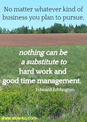 No matter whatever kind of business you plan to pursue, nothing can  be a substitute to hard work and good time management. Edward Eddington