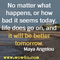No matter what happens, or how bad it seems today, life does go on, and it will be better tomorrow. Maya Angelou