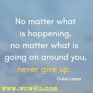 No matter what is happening, no matter what is going on around you, never give up.  Dalai Lama