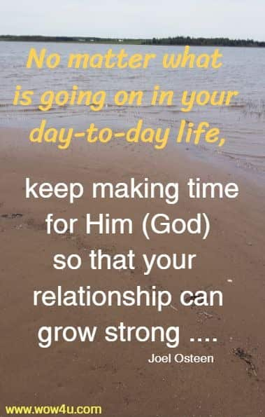 No matter what is going on in your day-to-day life, keep making time for Him (God) so that your relationship can grow strong ....Joel Osteen