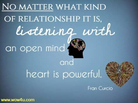 No matter what kind of relationship it is, listening with an open mind and heart is powerful. Fran Curcio
