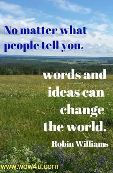 No matter what people tell you, words and ideas can change the world.   Robin Williams